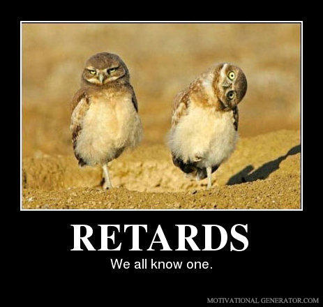 Retards - We all know one.jpg